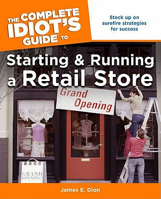 The Complete Idiot's Guide to Starting and Running a Retail Store By Dion, James E.
