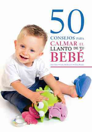 50 consejos para calmar el llanto de tu bebe/ 50 Advices to Calm Your Crying Baby By Mengibar, Jose Manuel Sanz/ Santos, Julia Molinuevo/ Lopez, Elisa Ruano